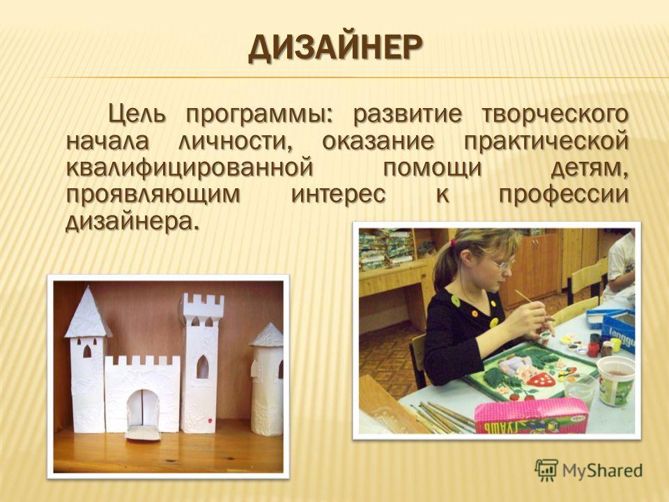 ДИЗАЙНЕР Цель программы: развитие творческого начала личности, оказание практической квалифицированной помощи детям, проявляющим интерес к профессии дизайнера.