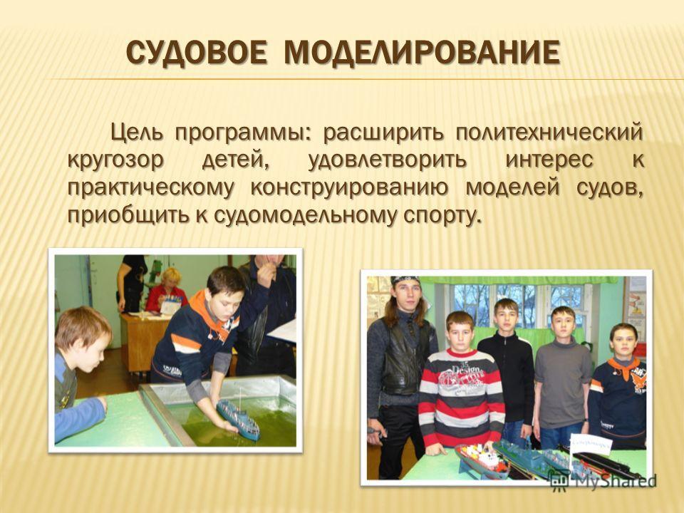 СУДОВОЕ МОДЕЛИРОВАНИЕ Цель программы: расширить политехнический кругозор детей, удовлетворить интерес к практическому конструированию моделей судов, приобщить к судомодельному спорту.