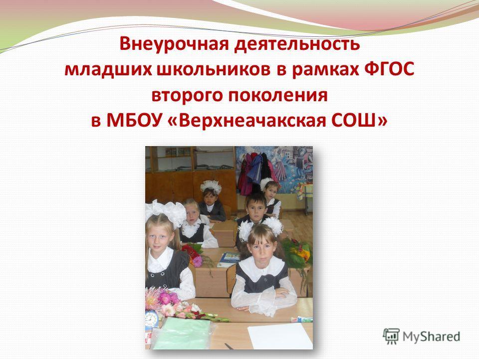 Внеурочная деятельность младших школьников в рамках ФГОС второго поколения в МБОУ «Верхнеачакская СОШ»