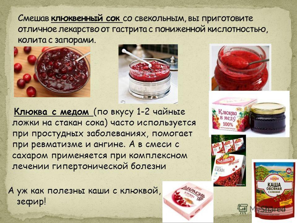 Клюква с медом (по вкусу 1-2 чайные ложки на стакан сока) часто используется при простудных заболеваниях, помогает при ревматизме и ангине. А в смеси с сахаром применяется при комплексном лечении гипертонической болезни А уж как полезны каши с клюкво