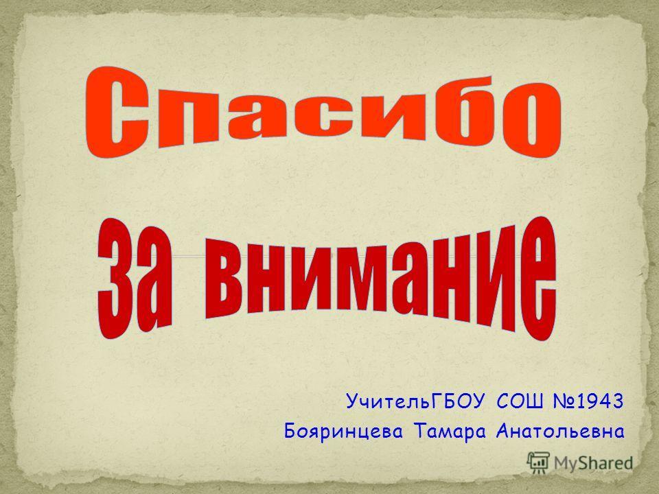УчительГБОУ СОШ 1943 Бояринцева Тамара Анатольевна