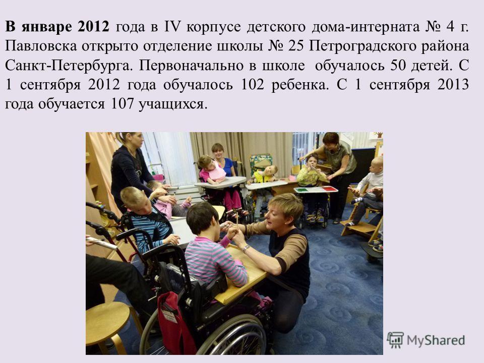 В январе 2012 года в IV корпусе детского дома-интерната 4 г. Павловска открыто отделение школы 25 Петроградского района Санкт-Петербурга. Первоначально в школе обучалось 50 детей. С 1 сентября 2012 года обучалось 102 ребенка. С 1 сентября 2013 года о