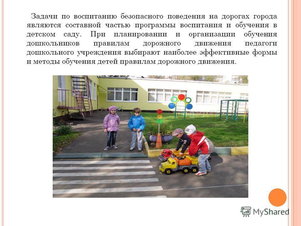 Задачи по воспитанию безопасного поведения на дорогах города являются составной частью программы воспитания и обучения в детском саду. При планировании и организации обучения дошкольников правилам дорожного движения педагоги дошкольного учреждения вы