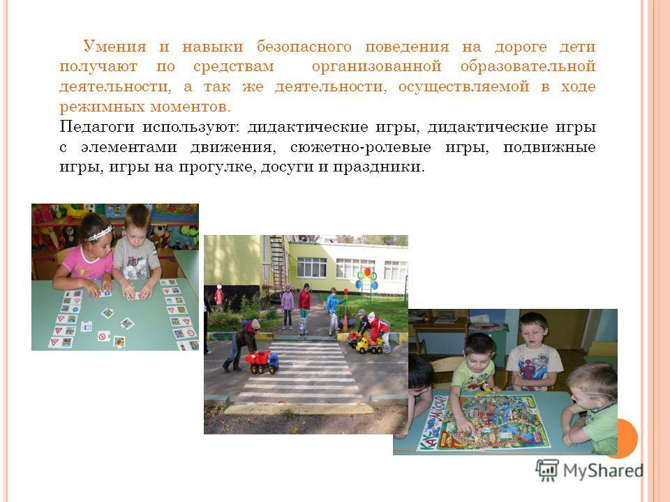 Умения и навыки безопасного поведения на дороге дети получают по средствам организованной образовательной деятельности, а так же деятельности, осуществляемой в ходе режимных моментов. Педагоги используют: дидактические игры, дидактические игры с элем