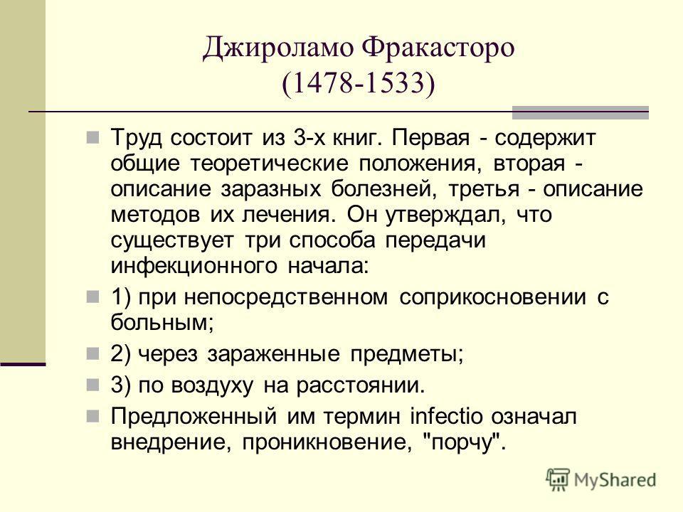 Джироламо Фракасторо (1478-1533) Труд состоит из 3-х книг. Первая - содержит общие теоретические положения, вторая - описание заразных болезней, третья - описание методов их лечения. Он утверждал, что существует три способа передачи инфекционного нач