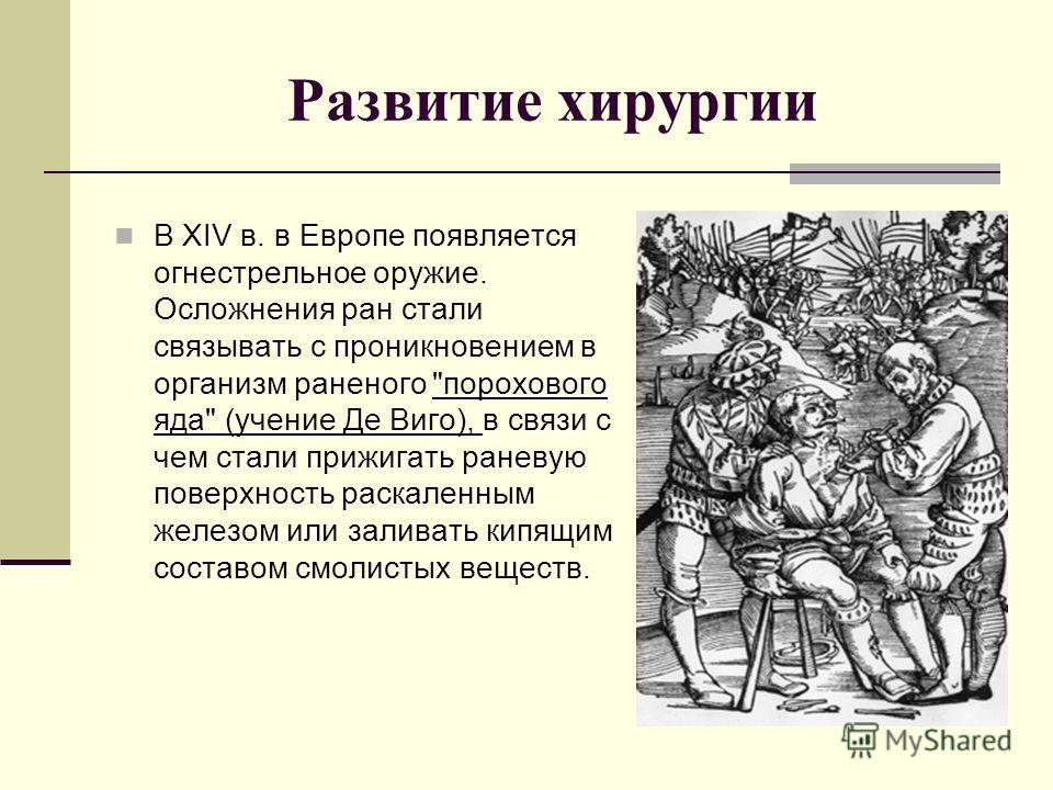 Развитие хирургии В XIV в. в Европе появляется огнестрельное оружие. Осложнения ран стали связывать с проникновением в организм раненого