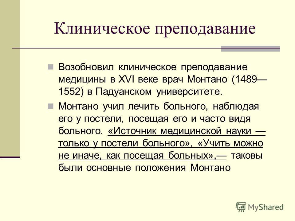 Клиническое преподавание Возобновил клиническое преподавание медицины в XVI веке врач Монтано (1489 1552) в Падуанском университете. Монтано учил лечить больного, наблюдая его у постели, посещая его и часто видя больного. «Источник медицинской науки
