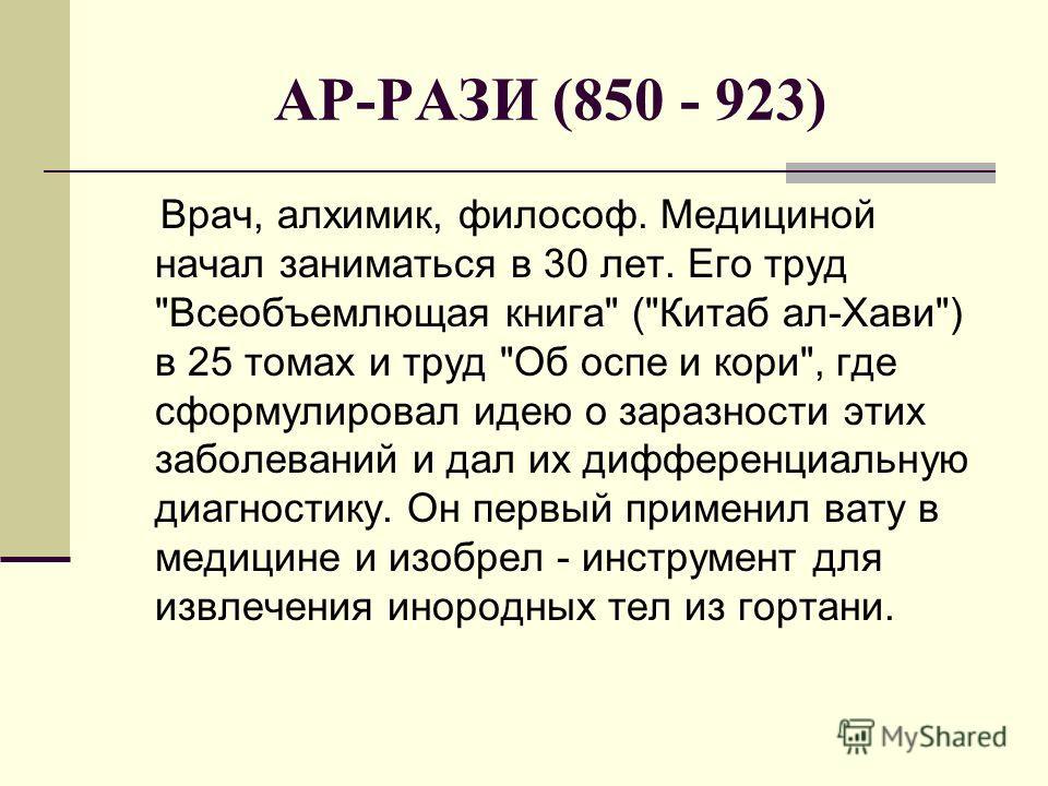 АР-РАЗИ (850 - 923) Врач, алхимик, философ. Медициной начал заниматься в 30 лет. Его труд