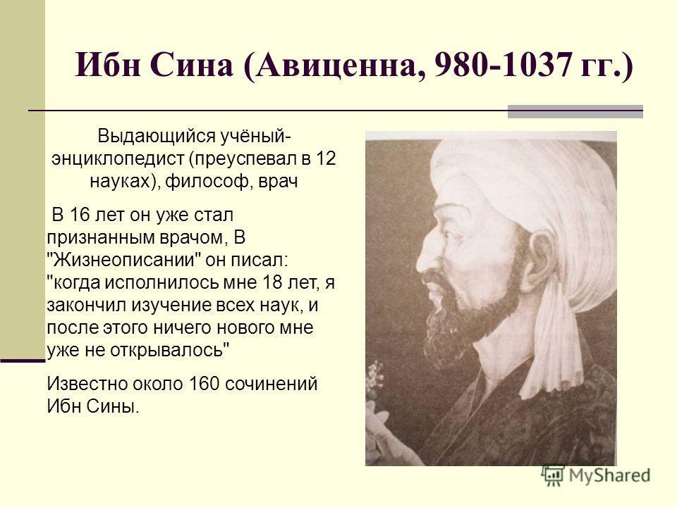 Ибн Сина (Авиценна, 980-1037 гг.) Выдающийся учёный- энциклопедист (преуспевал в 12 науках), философ, врач В 16 лет он уже стал признанным врачом, В