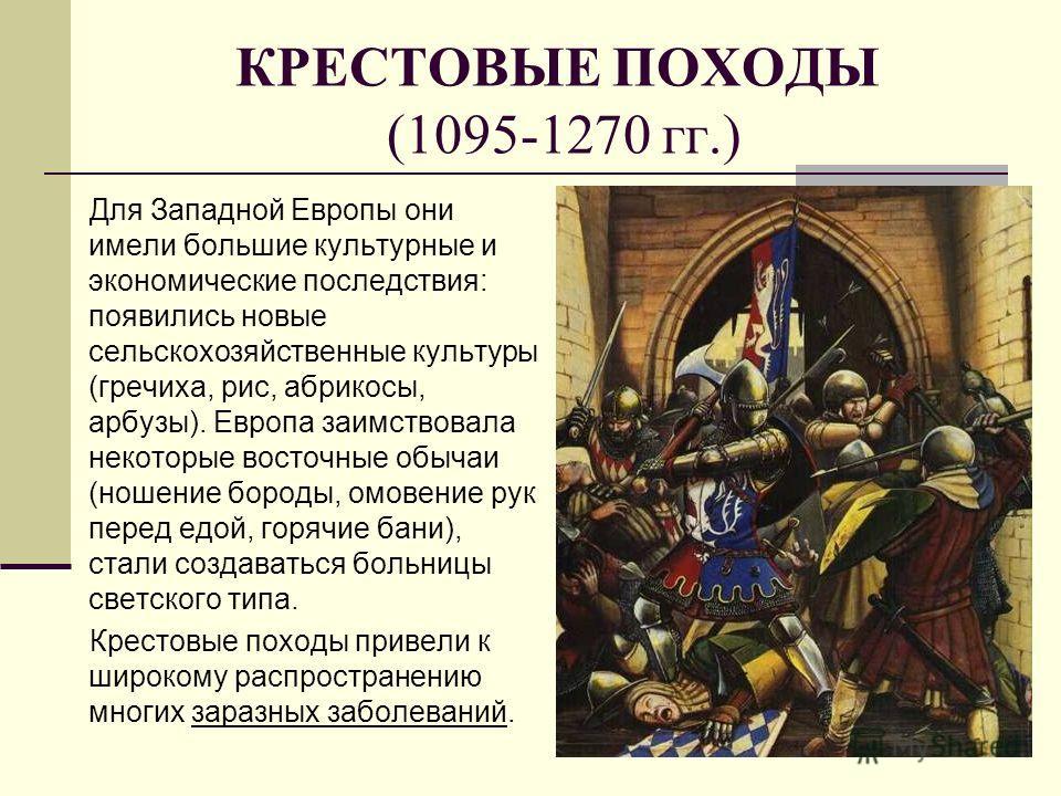 КРЕСТОВЫЕ ПОХОДЫ (1095-1270 гг.) Для Западной Европы они имели большие культурные и экономические последствия: появились новые сельскохозяйственные культуры (гречиха, рис, абрикосы, арбузы). Европа заимствовала некоторые восточные обычаи (ношение бор