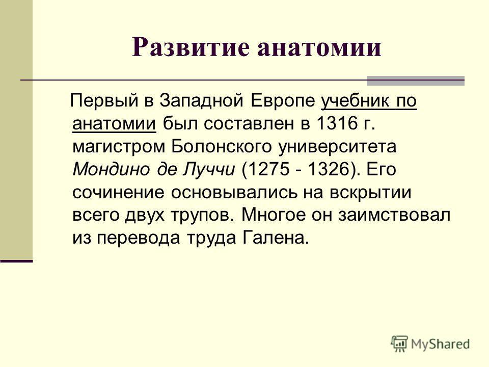 Первый в Западной Европе учебник по анатомии был составлен в 1316 г. магистром Болонского университета Мондино де Луччи (1275 - 1326). Его сочинение основывались на вскрытии всего двух трупов. Многое он заимствовал из перевода труда Галена. Развитие