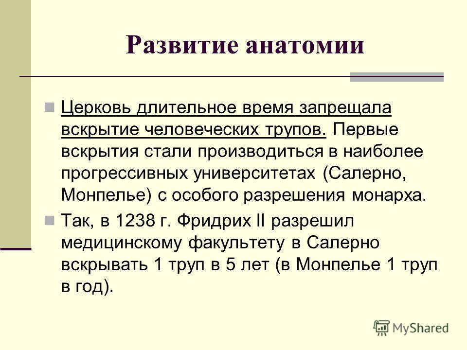 Развитие анатомии Церковь длительное время запрещала вскрытие человеческих трупов. Первые вскрытия стали производиться в наиболее прогрессивных университетах (Салерно, Монпелье) с особого разрешения монарха. Так, в 1238 г. Фридрих II разрешил медицин