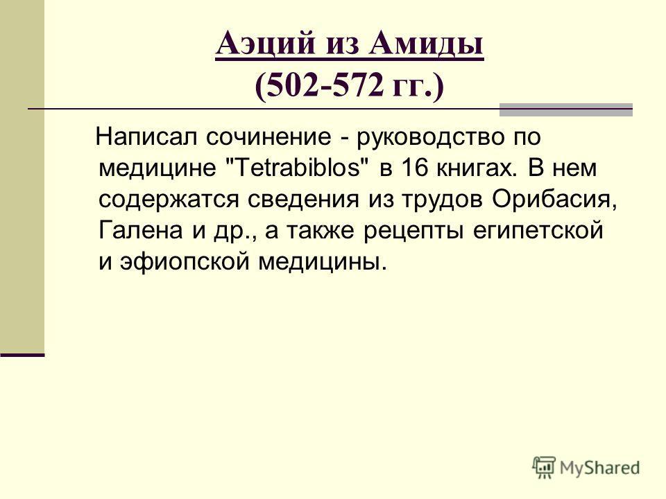 Аэций из Амиды (502-572 гг.) Написал сочинение - руководство по медицине Tetrabiblos в 16 книгах. В нем содержатся сведения из трудов Орибасия, Галена и др., а также рецепты египетской и эфиопской медицины.