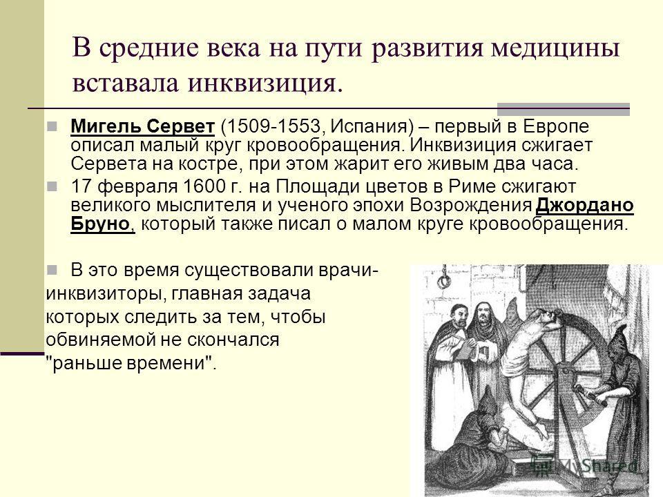 В средние века на пути развития медицины вставала инквизиция. Мигель Сервет (1509-1553, Испания) – первый в Европе описал малый круг кровообращения. Инквизиция сжигает Сервета на костре, при этом жарит его живым два часа. 17 февраля 1600 г. на Площад