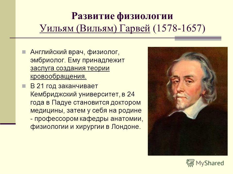 Развитие физиологии Уильям (Вильям) Гарвей (1578-1657) Английский врач, физиолог, эмбриолог. Ему принадлежит заслуга создания теории кровообращения. В 21 год заканчивает Кембриджский университет, в 24 года в Падуе становится доктором медицины, затем