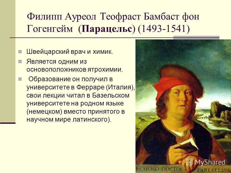 Филипп Ауреол Теофраст Бамбаст фон Гогенгейм (Парацельс) (1493-1541) Швейцарский врач и химик. Является одним из основоположников ятрохимии. Образование он получил в университете в Ферраре (Италия), свои лекции читал в Базельском университете на родн