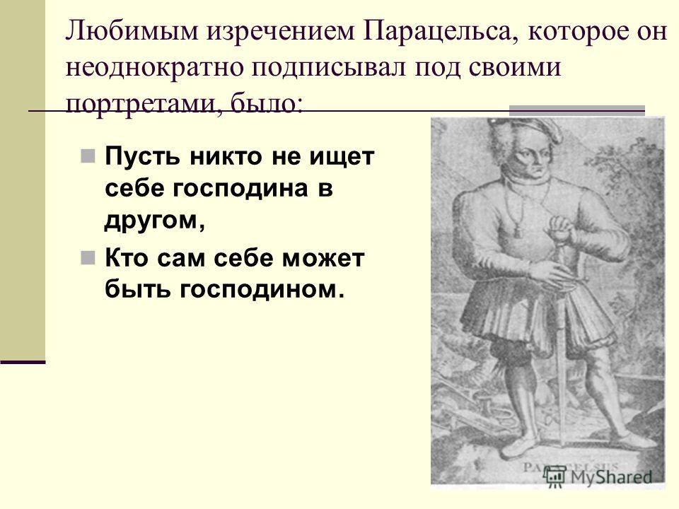 Любимым изречением Парацельса, которое он неоднократно подписывал под своими портретами, было: Пусть никто не ищет себе господина в другом, Кто сам себе может быть господином.