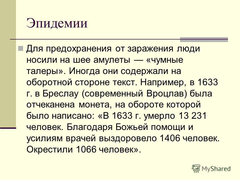 Эпидемии Для предохранения от заражения люди носили на шее амулеты «чумные талеры». Иногда они содержали на оборотной стороне текст. Например, в 1633 г. в Бреслау (современный Вроцлав) была отчеканена монета, на обороте которой было написано: «В 1633