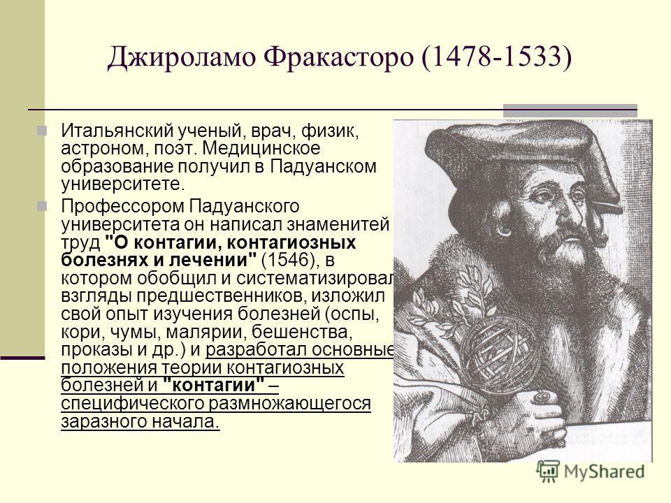 Джироламо Фракасторо (1478-1533) Итальянский ученый, врач, физик, астроном, поэт. Медицинское образование получил в Падуанском университете. Профессором Падуанского университета он написал знаменитей труд