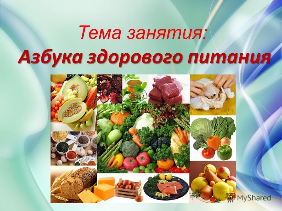 Азбука здорового питания Тема занятия: Азбука здорового питания