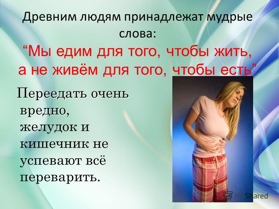 Древним людям принадлежат мудрые слова:Мы едим для того, чтобы жить, а не живём для того, чтобы есть Переедать очень вредно Переедать очень вредно, желудок и кишечник не успевают всё переварить.