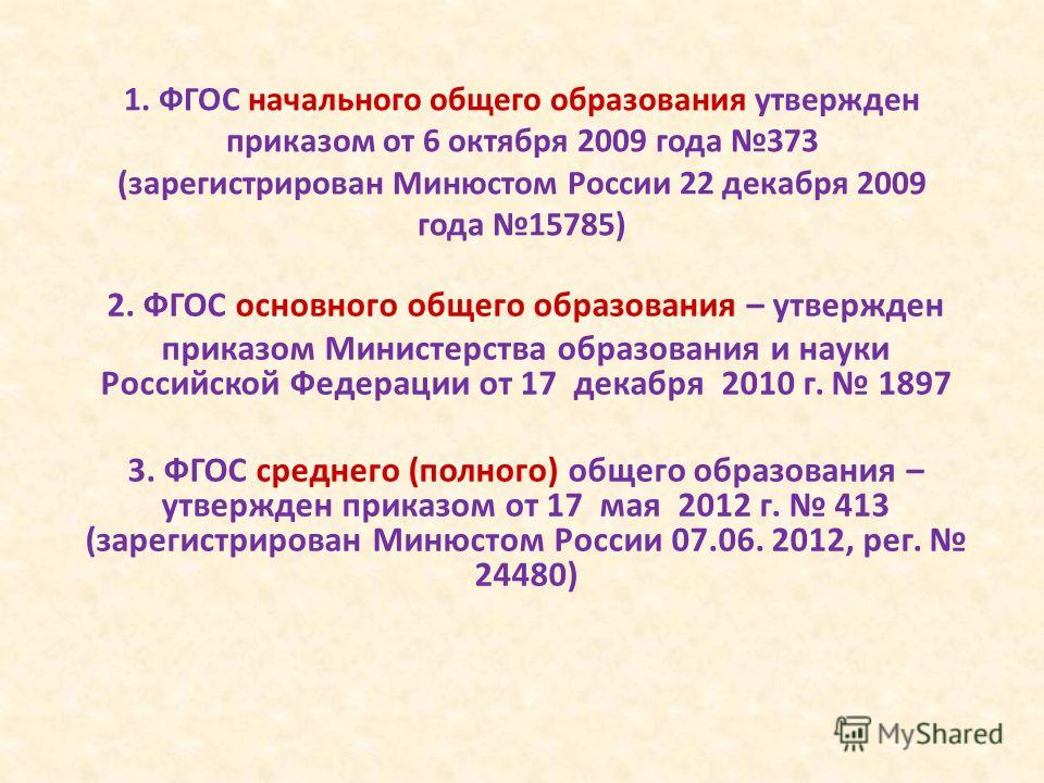 1. ФГОС начального общего образования утвержден приказом от 6 октября 2009 года 373 (зарегистрирован Минюстом России 22 декабря 2009 года 15785) 2. ФГОС основного общего образования – утвержден приказом Министерства образования и науки Российской Фед