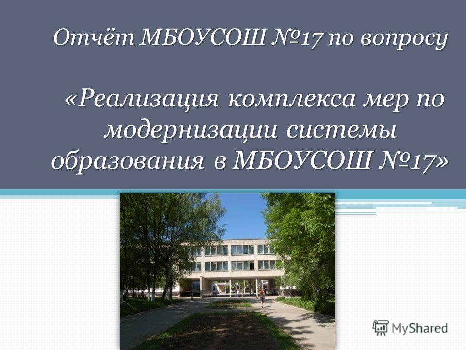 Отчёт МБОУСОШ 17 по вопросу «Реализация комплекса мер по модернизации системы образования в МБОУСОШ 17»