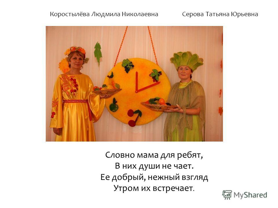 Коростылёва Людмила Николаевна Серова Татьяна Юрьевна Словно мама для ребят, В них души не чает. Ее добрый, нежный взгляд Утром их встречает.