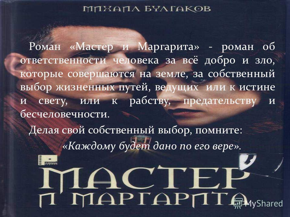 Роман «Мастер и Маргарита» - роман об ответственности человека за всё добро и зло, которые совершаются на земле, за собственный выбор жизненных путей, ведущих или к истине и свету, или к рабству, предательству и бесчеловечности. Делая свой собственны