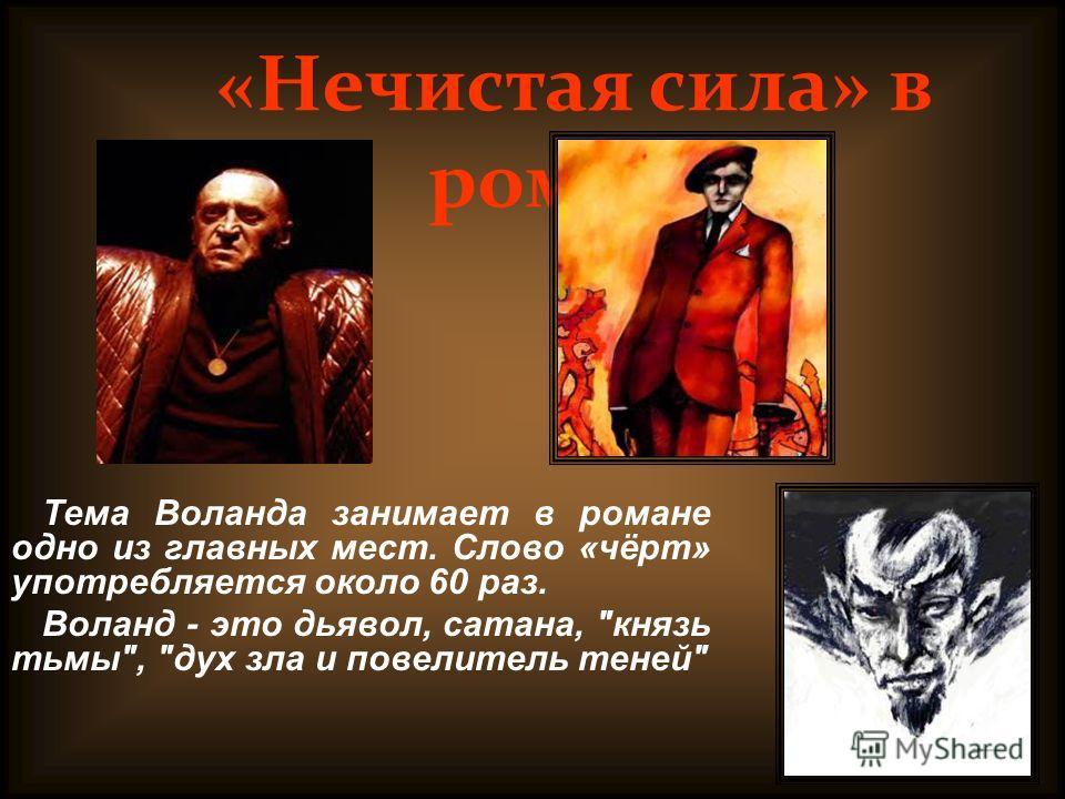 Тема Воланда занимает в романе одно из главных мест. Слово «чёрт» употребляется около 60 раз. Воланд - это дьявол, сатана, князь тьмы, дух зла и повелитель теней «Нечистая сила» в романе