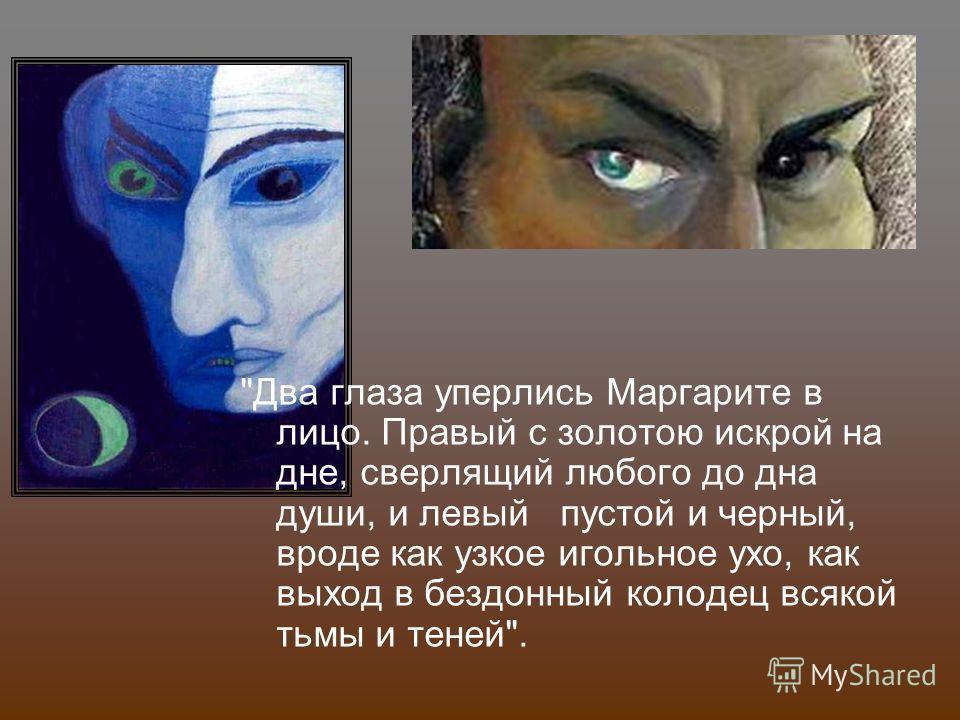 Два глаза уперлись Маргарите в лицо. Правый с золотою искрой на дне, сверлящий любого до дна души, и левый пустой и черный, вроде как узкое игольное ухо, как выход в бездонный колодец всякой тьмы и теней.