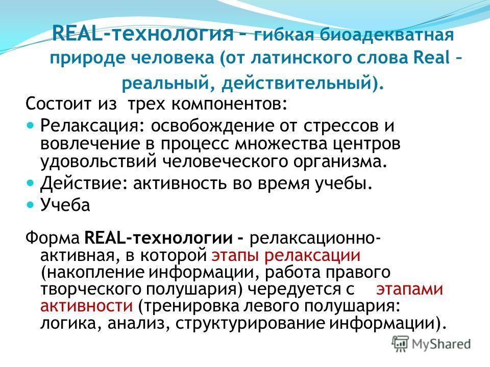 REAL-технология – гибкая биоадекватная природе человека (от латинского слова Real – реальный, действительный). Состоит из трех компонентов: Релаксация: освобождение от стрессов и вовлечение в процесс множества центров удовольствий человеческого орган