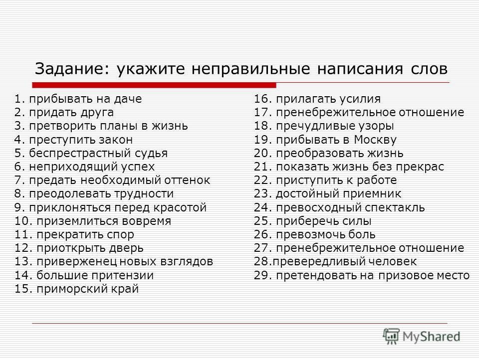 Задание: укажите неправильные написания слов 1. прибывать на даче 16. прилагать усилия 2. придать друга 17. пренебрежительное отношение 3. претворить планы в жизнь 18. пречудливые узоры 4. преступить закон 19. прибывать в Москву 5. беспрестрастный су