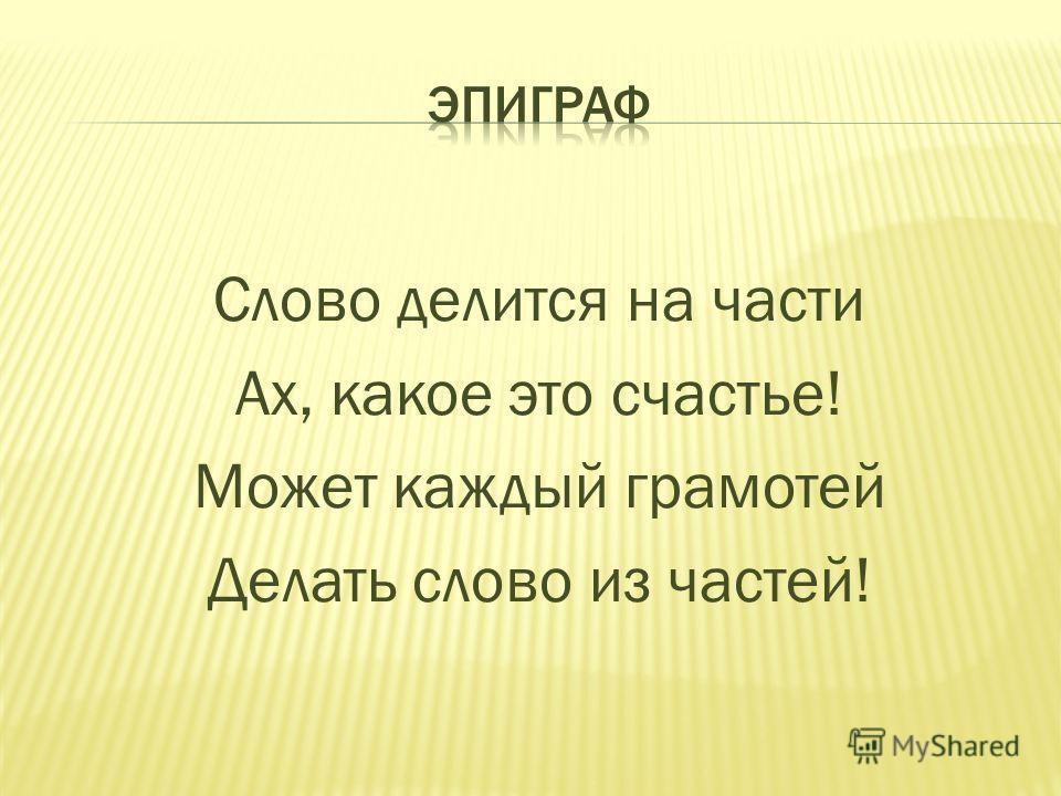 Слово делится на части Ах, какое это счастье! Может каждый грамотей Делать слово из частей!