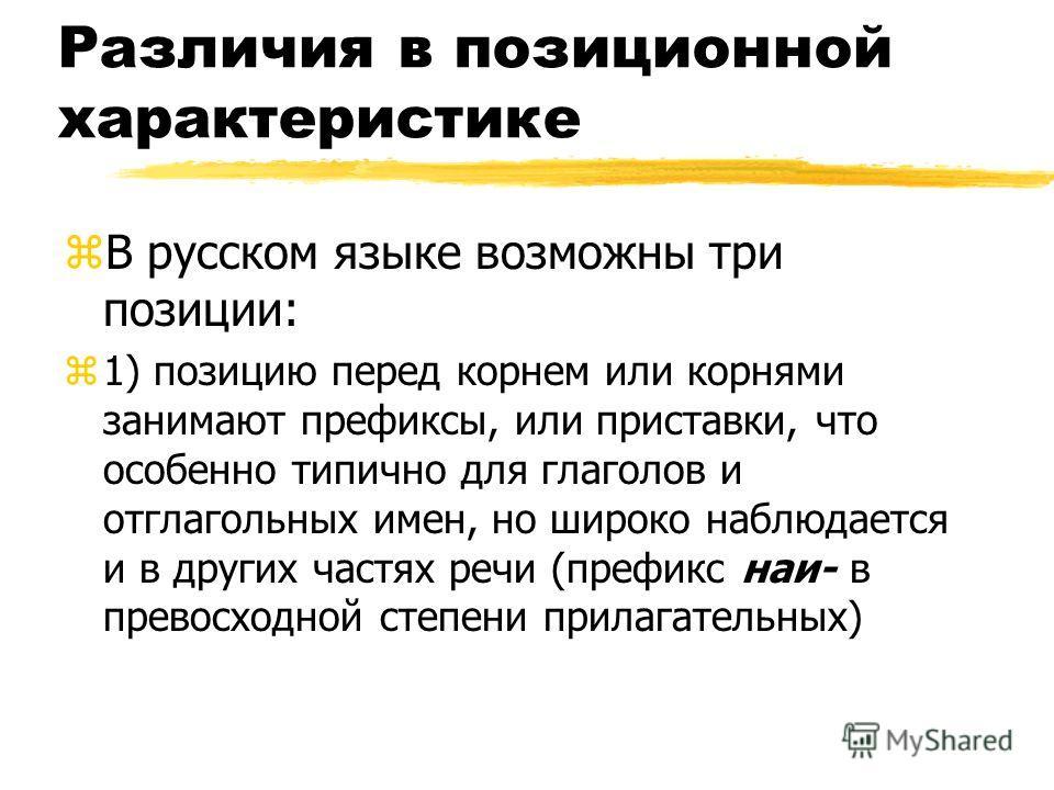 Различия в позиционной характеристике zВ русском языке возможны три позиции: z1) позицию перед корнем или корнями занимают префиксы, или приставки, что особенно типично для глаголов и отглагольных имен, но широко наблюдается и в других частях речи (п