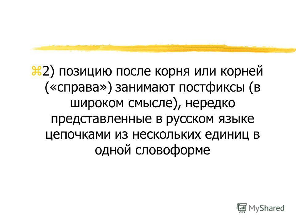 z2) позицию после корня или корней («справа») занимают постфиксы (в широком смысле), нередко представленные в русском языке цепочками из нескольких единиц в одной словоформе