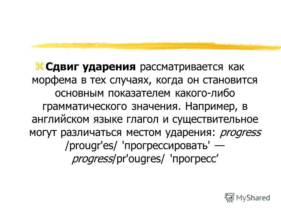 z Сдвиг ударения рассматривается как морфема в тех случаях, когда он становится основным показателем какого-либо грамматического значения. Например, в английском языке глагол и существительное могут различаться местом ударения: progress /prougr'es/ '