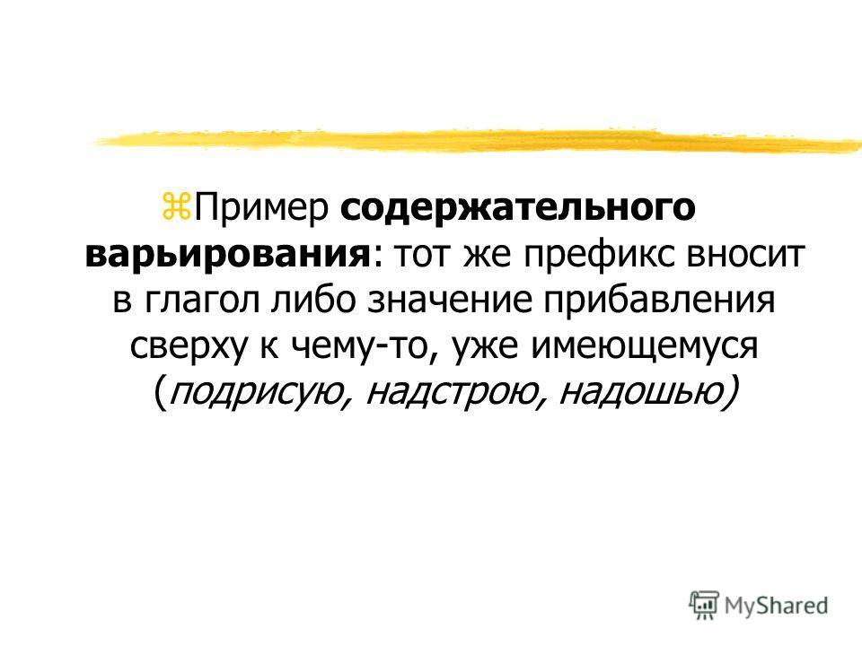z Пример содержательного варьирования: тот же префикс вносит в глагол либо значение прибавления сверху к чему-то, уже имеющемуся (подрисую, надстрою, надошью)