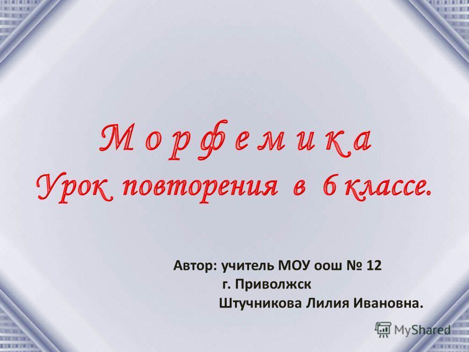 Автор: учитель МОУ оош 12 г. Приволжск Штучникова Лилия Ивановна.