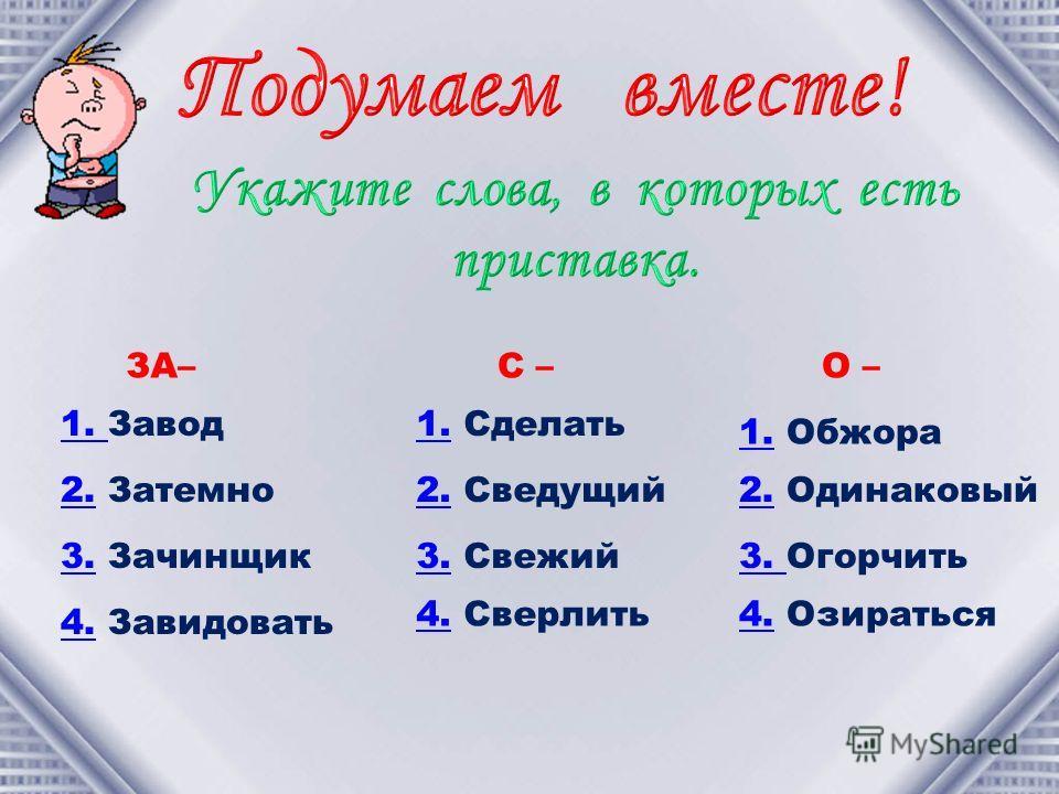 ЗА– 1. 1. Завод 2.2. Затемно 3.3. Зачинщик 4.4. Завидовать С – 1.1. Сделать 2.2. Сведущий 3.3. Свежий 4.4. Сверлить О – 1.1. Обжора 2.2. Одинаковый 3. 3. Огорчить 4.4. Озираться