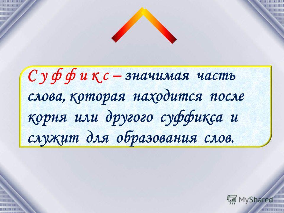 С у ф ф и к с – значимая часть слова, которая находится после корня или другого суффикса и служит для образования слов.