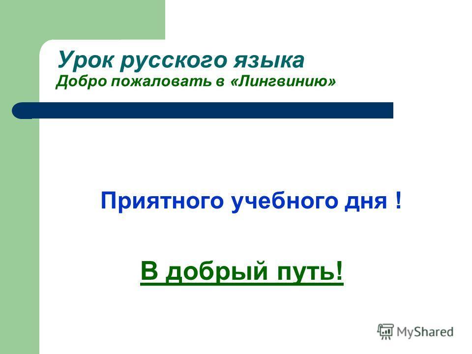 Урок русского языка Добро пожаловать в «Лингвинию» Приятного учебного дня ! В добрый путь!