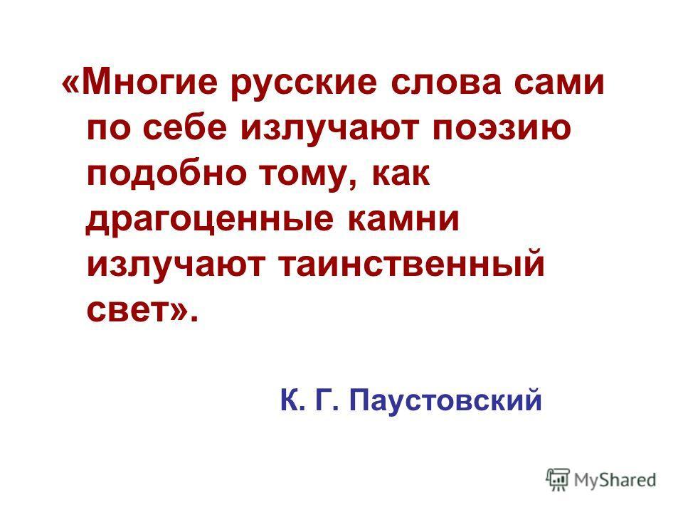 «Многие русские слова сами по себе излучают поэзию подобно тому, как драгоценные камни излучают таинственный свет». К. Г. Паустовский