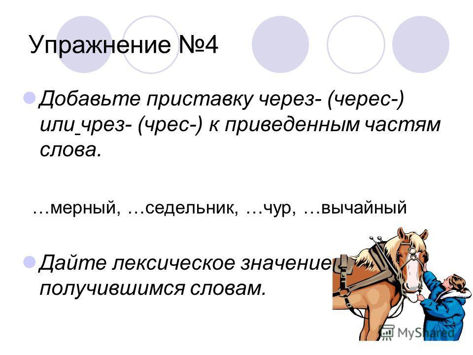 Упражнение 4 Добавьте приставку через- (черес-) или чрез- (чрес-) к приведенным частям слова. …мерный, …седельник, …чур, …вычайный Дайте лексическое значение получившимся словам.