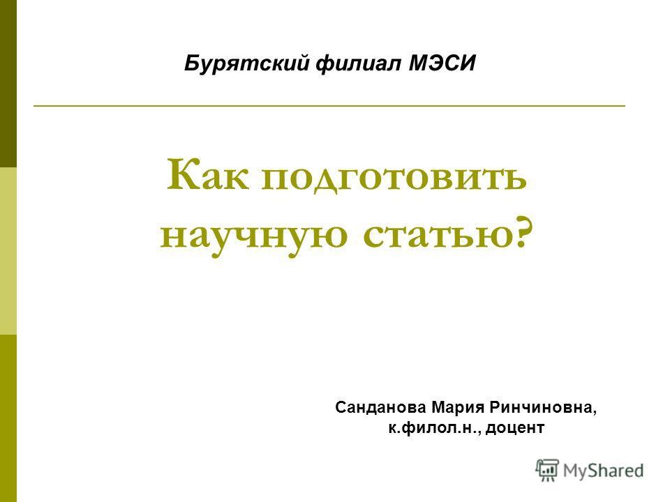 Как подготовить научную статью? Санданова Мария Ринчиновна, к.филол.н., доцент Бурятский филиал МЭСИ