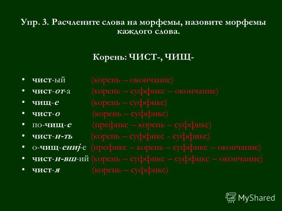 Упр. 3. Расчлените слова на морфемы, назовите морфемы каждого слова. Корень: ЧИСТ-, ЧИЩ- чист-ый (корень – окончание) чист-от-а (корень – суффикс – окончание) чищ-е (корень – суффикс) чист-о (корень – суффикс) по-чищ-е (префикс – корень – суффикс) чи