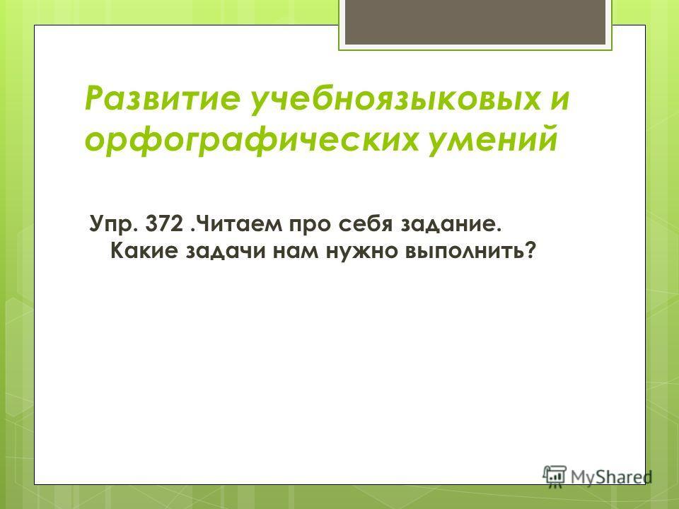 Развитие учебноязыковых и орфографических умений Упр. 372. Читаем про себя задание. Какие задачи нам нужно выполнить?
