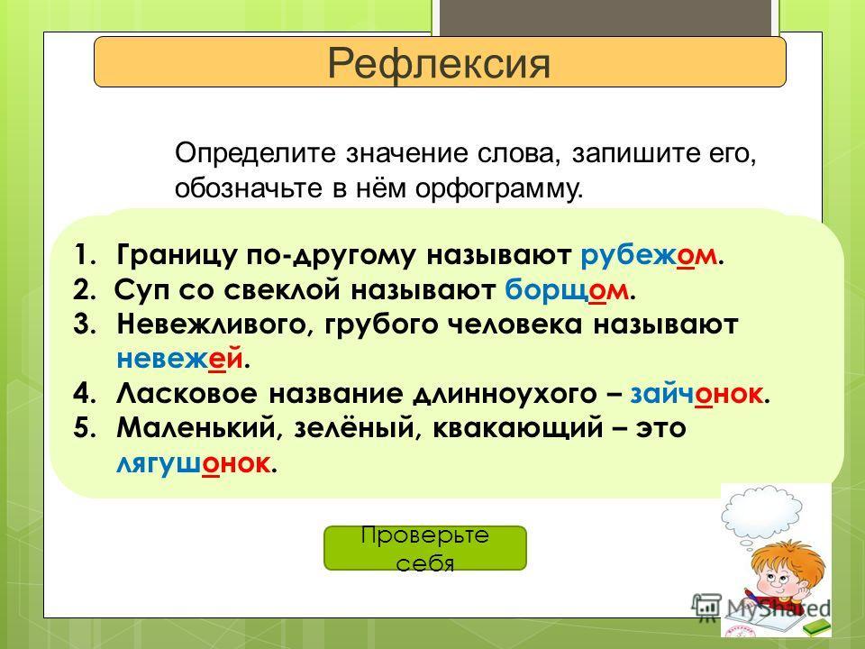 Рефлексия Определите значение слова, запишите его, обозначьте в нём орфограмму. 1. Границу по-другому называют… 2. Суп со свеклой называют… 3.Невежливого, грубого человека называют… 4. Ласковое название длинноухого… 5.Маленький, зеленый, квакающий –