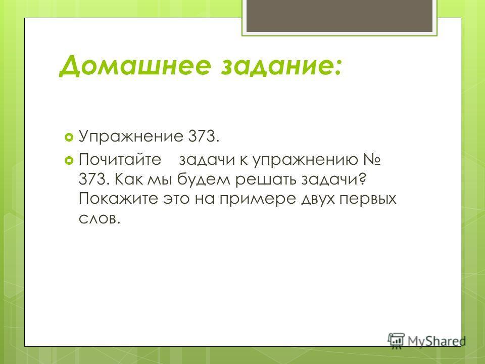 Домашнее задание: Упражнение 373. Почитайте задачи к упражнению 373. Как мы будем решать задачи? Покажите это на примере двух первых слов.