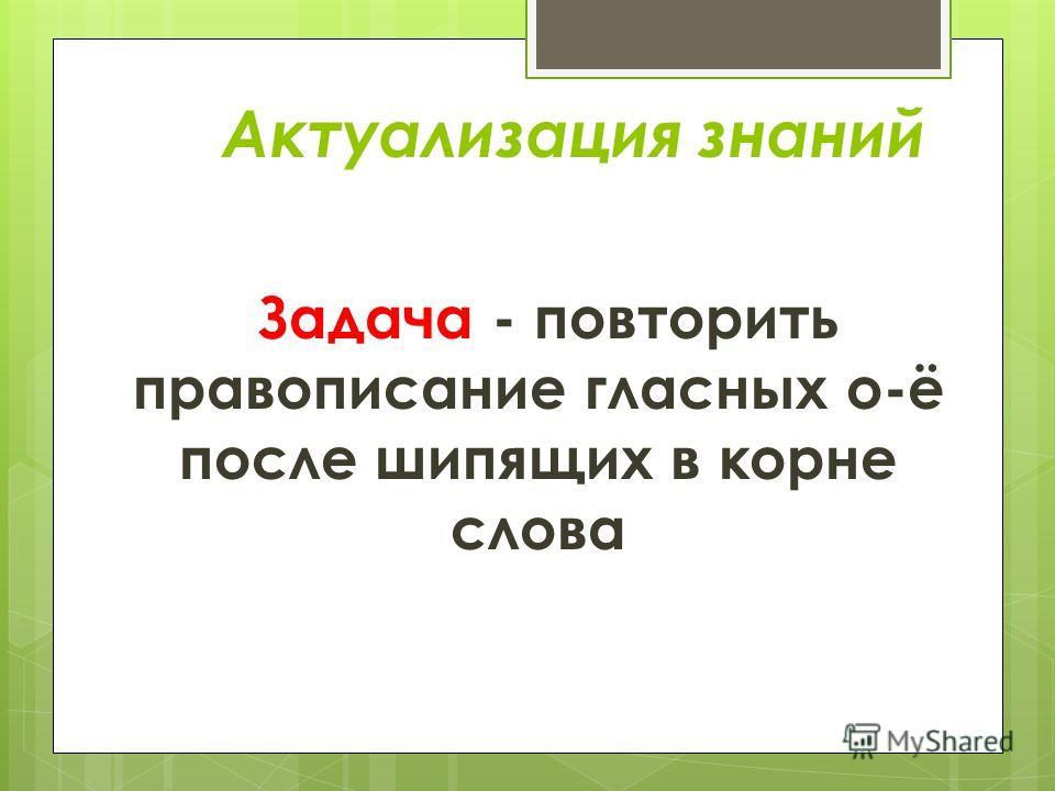 Актуализация знаний Задача - повторить правописание гласных о-ё после шипящих в корне слова